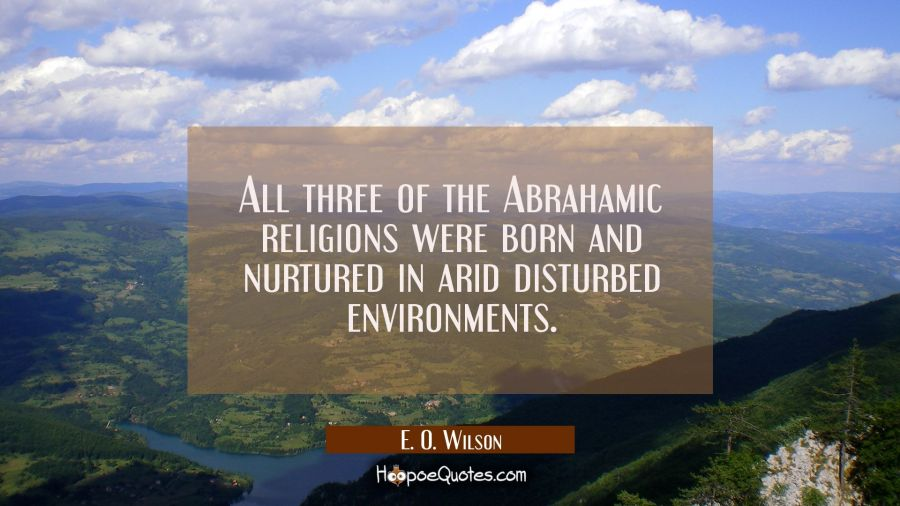All three of the Abrahamic religions were born and nurtured in arid disturbed environments. E. O. Wilson Quotes