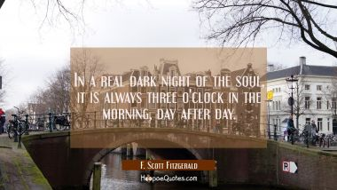 In a real dark night of the soul it is always three o'clock in the morning day after day.