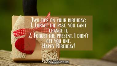 Two tips on your birthday: 1. Forget the past, you can't change it. 2. Forget the present, I didn't get you one. Happy Birthday! Quotes