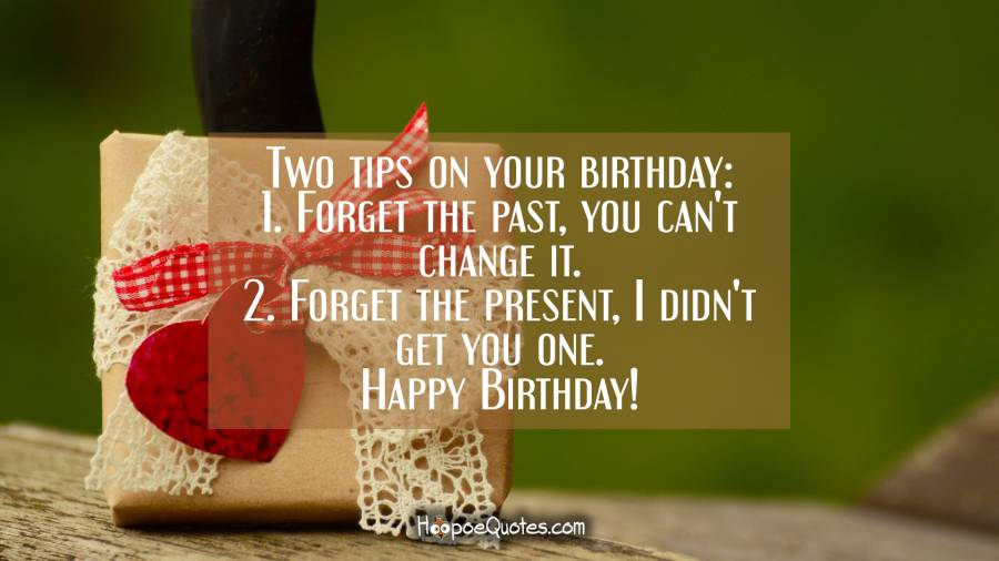 Two tips on your birthday: 1. Forget the past, you can't change it. 2. Forget the present, I didn't get you one. Happy Birthday! Birthday Quotes