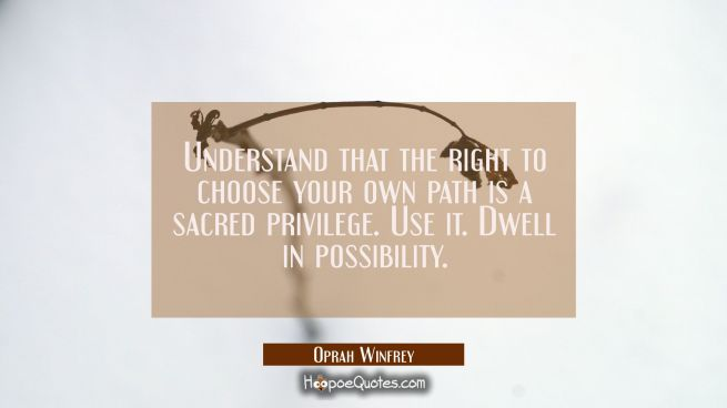 Understand that the right to choose your own path is a sacred privilege. Use it. Dwell in possibili
