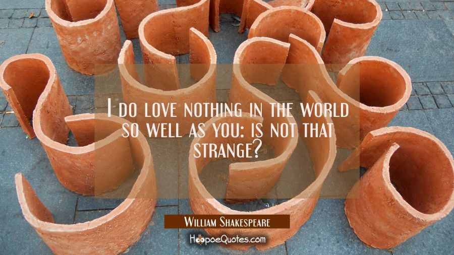 I do love nothing in the world so well as you: is not that strange? William Shakespeare Quotes