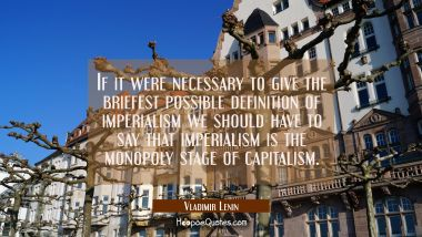If it were necessary to give the briefest possible definition of imperialism we should have to say