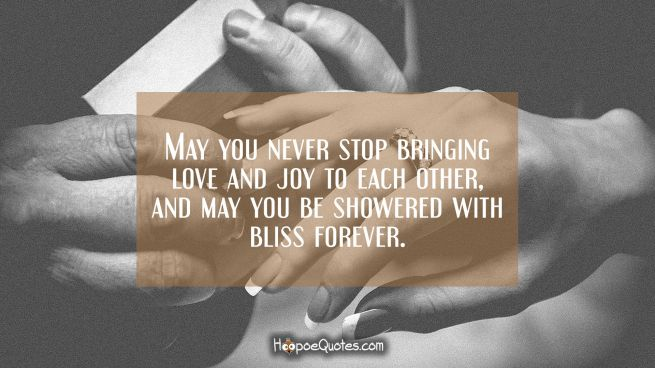 May you never stop bringing love and joy to each other and may you be showered with bliss forever.