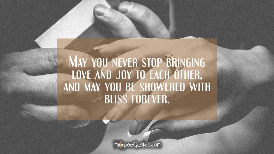 May you never stop bringing love and joy to each other and may you be showered with bliss forever. Engagement Quotes