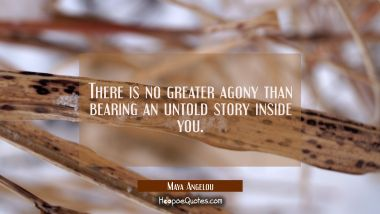 There is no greater agony than bearing an untold story inside you. Maya Angelou Quotes
