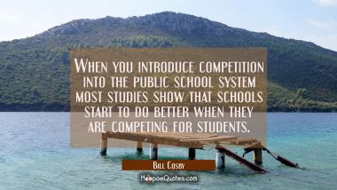 When you introduce competition into the public school system most studies show that schools start t