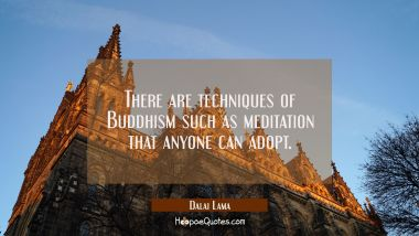 There are techniques of Buddhism such as meditation that anyone can adopt.