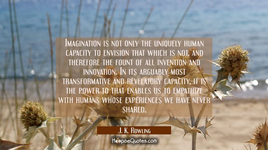 Imagination is not only the uniquely human capacity to envision that which is not and therefore the J. K. Rowling Quotes