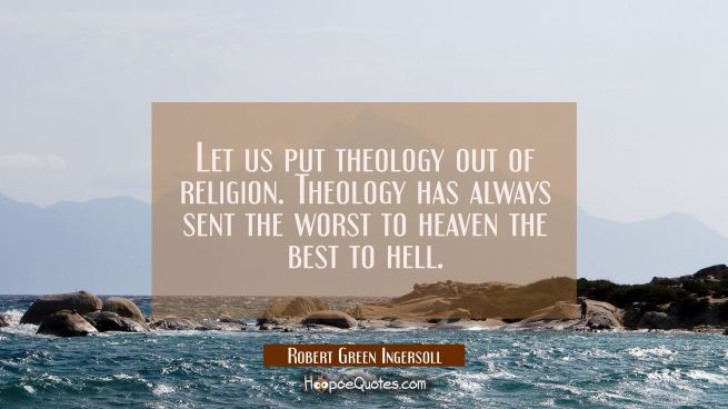 Let us put theology out of religion. Theology has always sent the worst to heaven the best to hell.