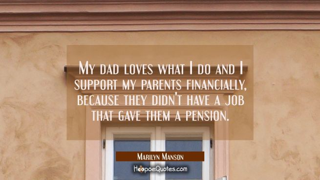 My dad loves what I do and I support my parents financially because they didn't have a job that gav