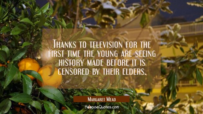 Thanks to television for the first time the young are seeing history made before it is censored by