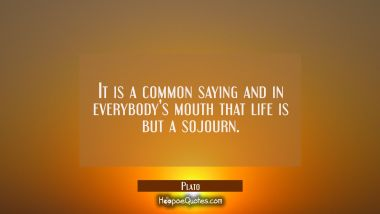 It is a common saying and in everybody's mouth that life is but a sojourn.