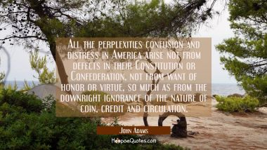 All the perplexities confusion and distress in America arise not from defects in their Constitution