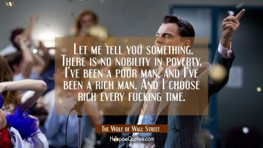 Let me tell you something. There is no nobility in poverty. I've been a poor man, and I've been a rich man. And I choose rich every fucking time. Quotes