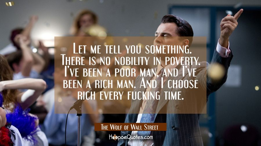 Let me tell you something. There is no nobility in poverty. I've been a poor man, and I've been a rich man. And I choose rich every fucking time. Movie Quotes Quotes