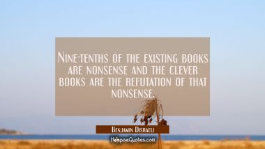 Nine-tenths of the existing books are nonsense and the clever books are the refutation of that nons