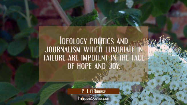 Ideology politics and journalism which luxuriate in failure are impotent in the face of hope and jo