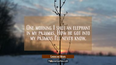 One morning I shot an elephant in my pajamas. How he got into my pajamas I'll never know. Groucho Marx Quotes