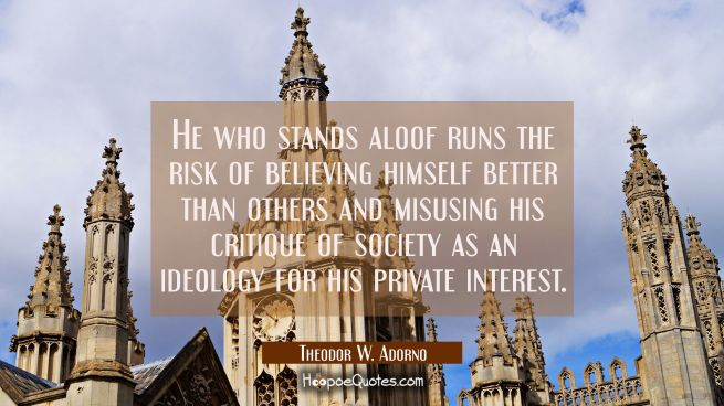 He who stands aloof runs the risk of believing himself better than others and misusing his critique