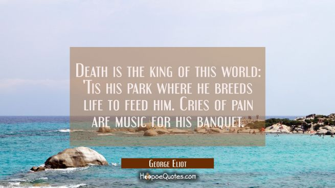 Death is the king of this world: 'Tis his park where he breeds life to feed him. Cries of pain are
