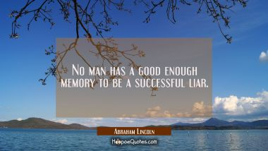 No man has a good enough memory to be a successful liar. Abraham Lincoln Quotes