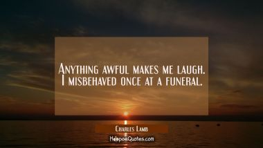 Anything awful makes me laugh. I misbehaved once at a funeral. Charles Lamb Quotes