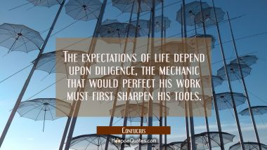 The expectations of life depend upon diligence, the mechanic that would perfect his work must first
