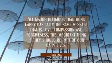 All major religious traditions carry basically the same message that is love compassion and forgive