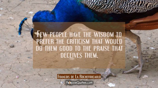Few people have the wisdom to prefer the criticism that would do them good to the praise that decei