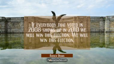 If everybody that voted in 2008 shows up in 2010 we will win this election. We will win this electi