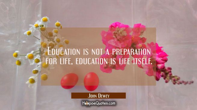 Education is not a preparation for life, education is life itself.