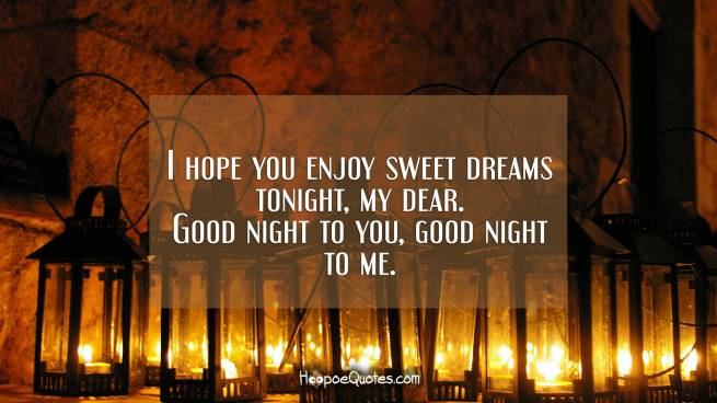 I hope you enjoy sweet dreams tonight, my dear. Good night to you, good night to me.