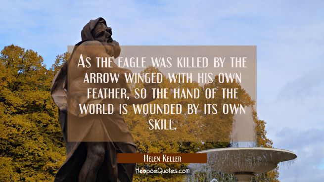 As the eagle was killed by the arrow winged with his own feather so the hand of the world is wounde