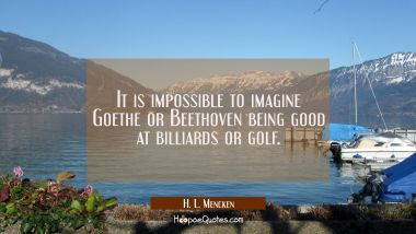 It is impossible to imagine Goethe or Beethoven being good at billiards or golf.