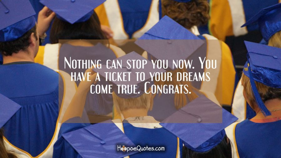 Nothing can stop you now. You have a ticket to your dreams come true. Congrats. Graduation Quotes