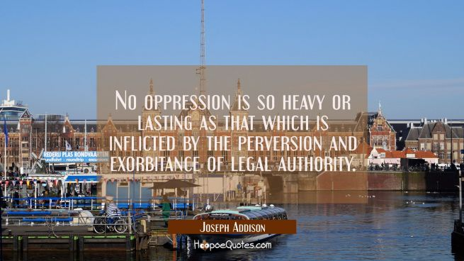 No oppression is so heavy or lasting as that which is inflicted by the perversion and exorbitance o