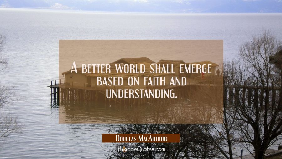 A better world shall emerge based on faith and understanding. Douglas MacArthur Quotes