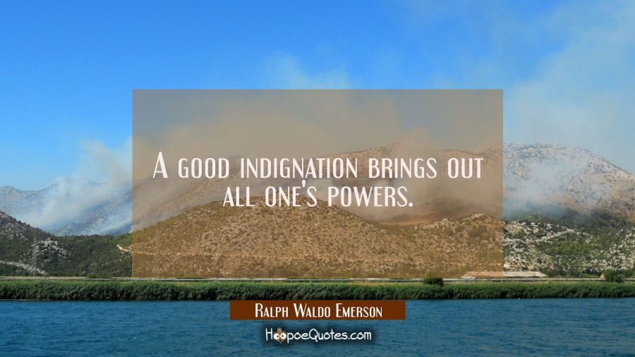 A good indignation brings out all one's powers. Ralph Waldo Emerson Quotes