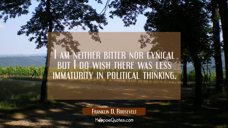 I am neither bitter nor cynical but I do wish there was less immaturity in political thinking. Franklin D. Roosevelt Quotes