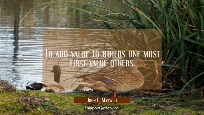 To add value to others one must first value others.
