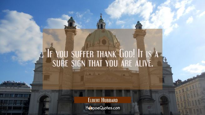 If you suffer thank God! It is a sure sign that you are alive.