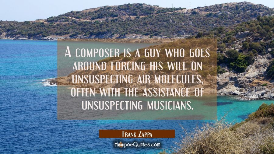 A composer is a guy who goes around forcing his will on unsuspecting air molecules often with the a Frank Zappa Quotes