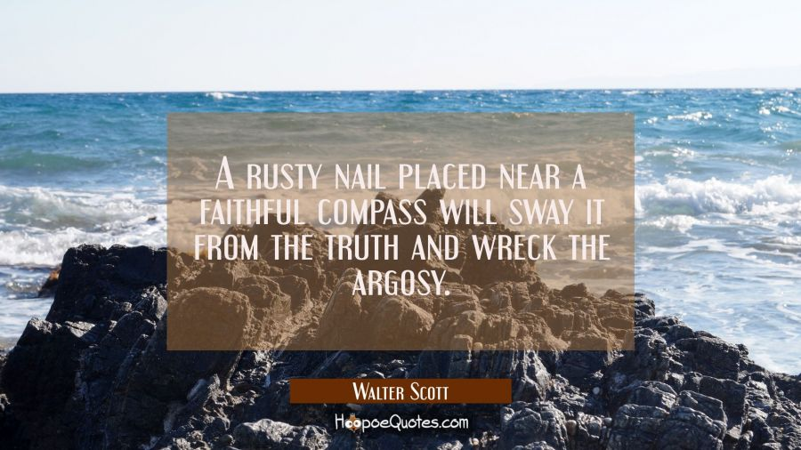 A rusty nail placed near a faithful compass will sway it from the truth and wreck the argosy. Walter Scott Quotes