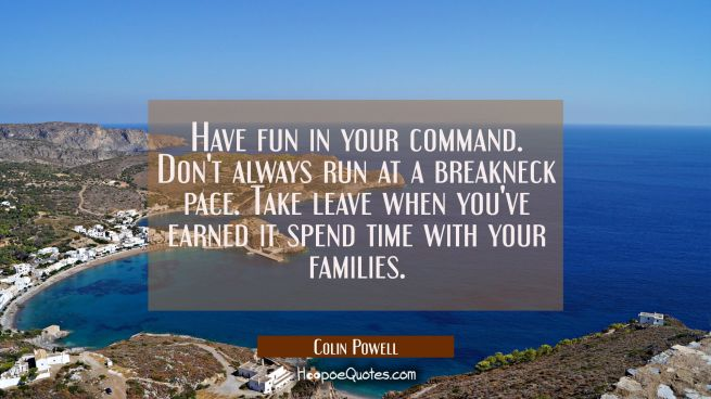 Have fun in your command. Don't always run at a breakneck pace. Take leave when you've earned it sp