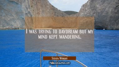 I was trying to daydream but my mind kept wandering. Steven Wright Quotes