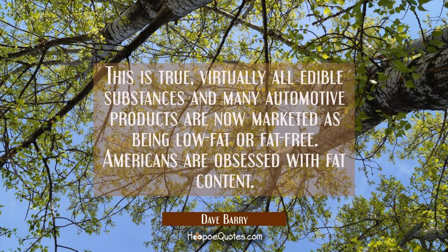 This is true, virtually all edible substances and many automotive products are now marketed as bein Dave Barry Quotes