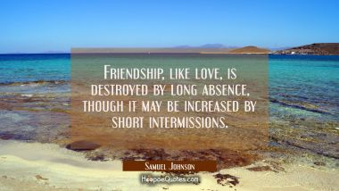 Friendship like love is destroyed by long absence though it may be increased by short intermissions Samuel Johnson Quotes