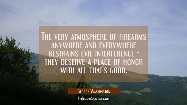 The very atmosphere of firearms anywhere and everywhere restrains evil interference - they deserve