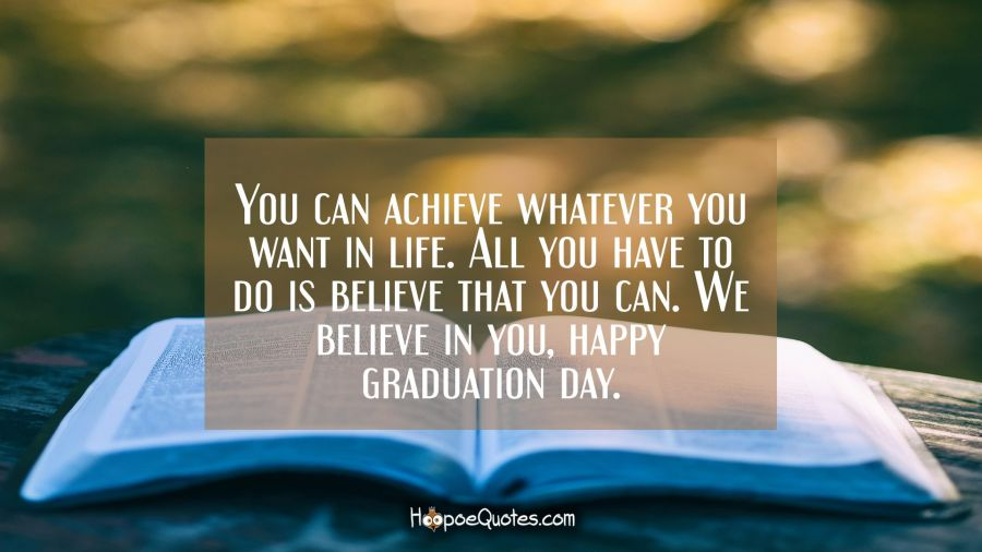 You can achieve whatever you want in life. All you have to do is believe that you can. We believe in you, happy graduation day. Graduation Quotes
